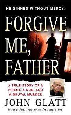 Forgive Me, Father: A True Story of a Priest, a Nun, and Brutal Murder 9780312946463