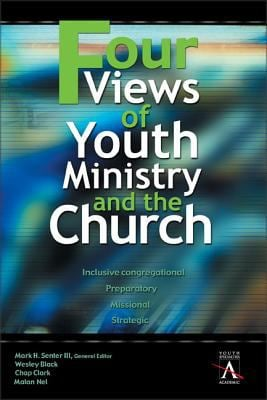 Four Views of Youth Ministry and the Church: Inclusive Congregational, Preparatory, Missional, Strategic 9780310234050