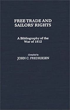 Free Trade and Sailors' Rights: A Bibliography of the War of 1812 9780313243134