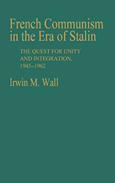French Communism in the Era of Stalin: The Quest for Unity and Integration, 1945-1962 9780313236624