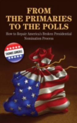 From the Primaries to the Polls: How to Repair America's Broken Presidential Nomination Process 9780313348358