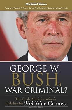 George W. Bush, War Criminal?: The Bush Administration's Liability for 269 War Crimes 9780313364990