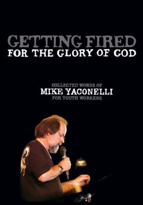 Getting Fired for the Glory of God: Collected Words of Mike Yaconelli for Youth Workers [With DVD-ROM] 9780310283584