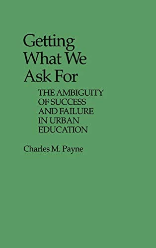 Getting What We Ask for: The Ambiguity of Success and Failure in Urban Education 9780313235207