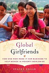 Global Girlfriends: How One Mom Made It Her Business to Help Women in Poverty Worldwide 10245492