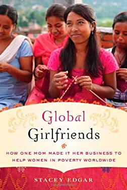 Global Girlfriends: How One Mom Made It Her Business to Help Women in Poverty Worldwide 9780312621735