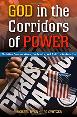 God in the Corridors of Power: Christian Conservatives, the Media, and Politics in America 9780313356100