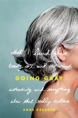 Going Gray: What I Learned about Beauty, Sex, Work, Motherhood, Authenticity, and Everything Else That Really Matters 9780316166614