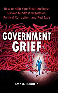 Government Grief: How to Help Your Small Business Survive Mindless Regulation, Political Corruption, and Red Tape 9780313392597