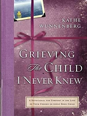 Grieving the Child I Never Knew: A Devotional Companion for Comfort in the Loss of Your Unborn or Newly Born Child 9780310227779