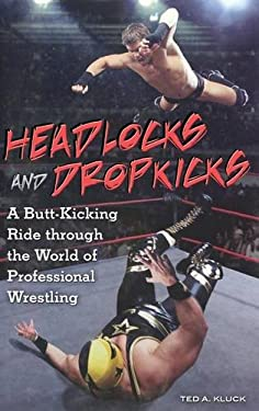 Headlocks and Dropkicks: A Butt-Kicking Ride Through the World of Professional Wrestling 9780313354816