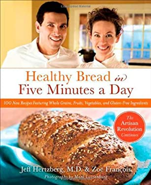 Healthy Bread in Five: 100 New Recipes Featuring Whole Grains, Fruits, Vegetables, and Gluten-Free Ingredients 9780312545529