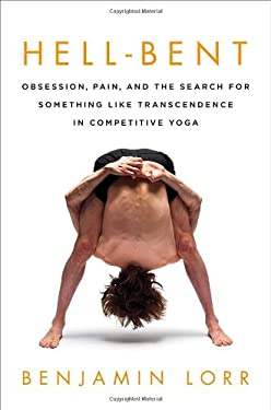 Hell-Bent: Obsession, Pain, and the Search for Something Like Transcendence in Competitive Yoga 9780312672904