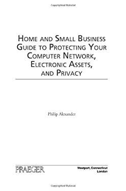 Home and Small Business Guide to Protecting Your Computer Network, Electronic Assets, and Privacy 9780313360077