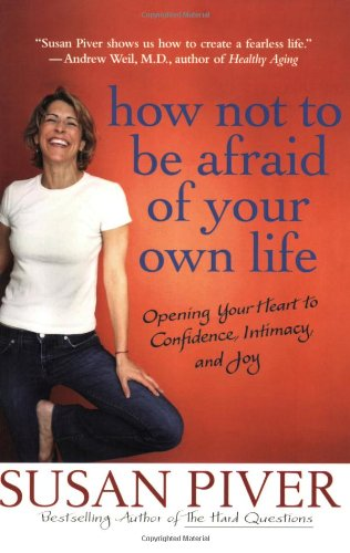 How Not to Be Afraid of Your Own Life: Opening Your Heart to Confidence, Intimacy, and Joy 9780312355975