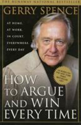 How to Argue and Win Every Time: At Home, at Work, in Court, Everywhere, Every Day 9780312144777
