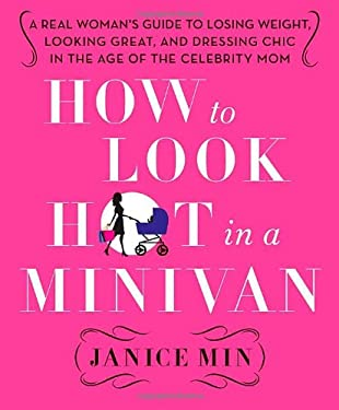 How to Look Hot in a Minivan: A Real Woman's Guide to Losing Weight, Looking Great, and Dressing Chic in the Age of the Celebrity Mom 9780312658977