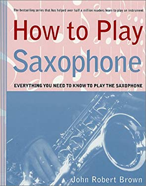 How to Play Saxophone: Everything You Need to Know to Play the Saxophone 9780312300494