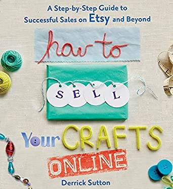 How to Sell Your Crafts Online: A Step-By-Step Guide to Successful Sales on Etsy and Beyond 9780312541262