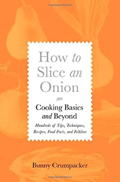 How to Slice an Onion: Cooking Basics and Beyond; Hundreds of Tips, Techniques, Recipes, Food Facts, and Folklore 9780312537180