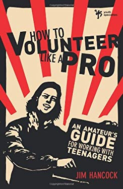 How to Volunteer Like a Pro: An Amateur's Guide for Working with Teenagers 9780310287766