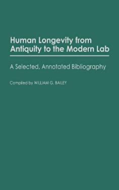 Human Longevity from Antiquity to the Modern Lab: A Selected, Annotated Bibliography 9780313253713