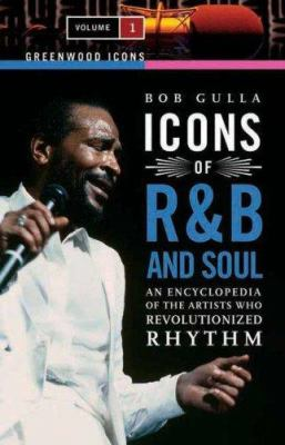 Icons of R&B and Soul [Two Volumes] [2 Volumes]: An Encyclopedia of the Artists Who Revolutionized Rhythm