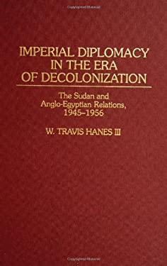 Imperial Diplomacy in the Era of Decolonization: The Sudan and Anglo-Egyptian Relations, 1945-1956 9780313293412