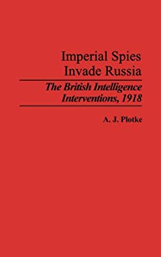 Imperial Spies Invade Russia: The British Intelligence Interventions, 1918 9780313286117