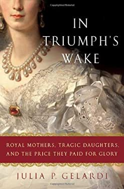 In Triumph's Wake: Royal Mothers, Tragic Daughters, and the Price They Paid for Glory 9780312371050