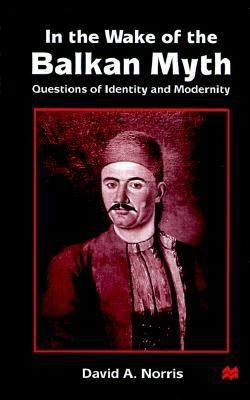 In the Wake of the Balkan Myth: Questions of Identity and Modernity 9780312221751