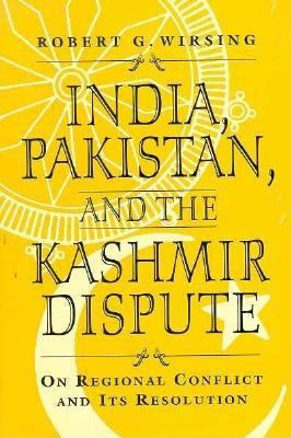 India, Pakistan, and the Kashmir Dispute: On Regional Conflict and Its Resolution 9780312084424