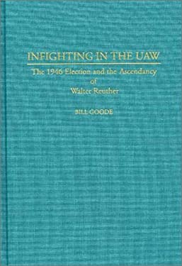 Infighting in the UAW: The 1946 Election and the Ascendancy of Walter Reuther 9780313289040