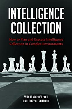Intelligence Collection: How to Plan and Execute Intelligence Collection in Complex Environments 9780313398179