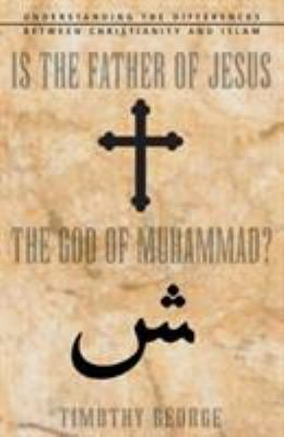 Is the Father of Jesus the God of Muhammad?: Understanding the Differences Between Christianity and Islam