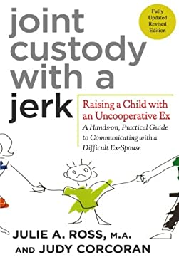 Joint Custody with a Jerk: Raising a Child with an Uncooperative Ex: A Hands-On, Practical Guide to Communicating with a Difficult Ex-Spouse 9780312584207