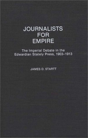 Journalists for Empire: The Imperial Debate in the Edwardian Stately Press, 1903-1913 9780313277146