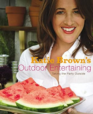 Katie Brown's Outdoor Entertaining: Taking the Party Outside 9780316113069