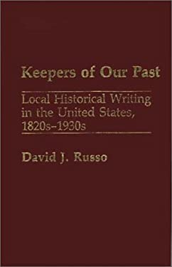 Keepers of Our Past: Local Historical Writing in the United States, 1820s-1930s 9780313262364