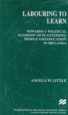 Labouring to Learn: Towards a Political Economy of Plantations, People, and Education in Sri Lanka 9780312218423