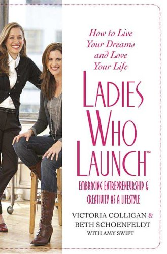 Ladies Who Launch: Embracing Entrepreneurship & Creativity as a Lifestyle 9780312359546