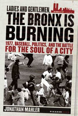 Ladies and Gentlemen, the Bronx Is Burning: 1977, Baseball, Politics, and the Battle for the Soul of a City 9780312424305