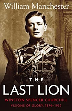 Last Lion, The: Volume 1: Winston Churchill Visions of Glory 1874 - 1932 9780316545037