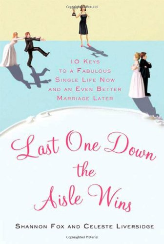 Last One Down the Aisle Wins: 10 Keys to a Fabulous Single Life Now and an Even Better Marriage Later 9780312628055