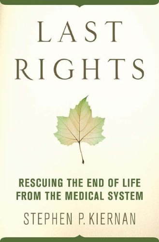 Last Rights: Rescuing the End of Life from the Medical System 9780312374648