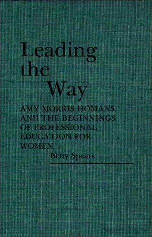 Leading the Way: Amy Morris Homans and the Beginnings of Professional Education for Women 9780313251078