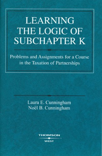 Learning the Logic of Subchapter K: Problems and Assignments for a Course in the Taxation of Partnerships 9780314198945