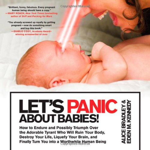 Let's Panic about Babies!: How to Endure and Possibly Triumph Over the Adorable Tyrant Who Will Ruin Your Body, Destroy Your Life, Liquefy Your B 9780312648121