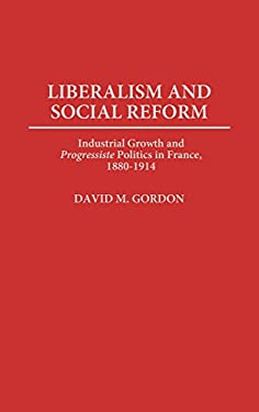 Liberalism and Social Reform: Industrial Growth and Degreesiprogressiste Degreesr Politics in France, 1880-1914 9780313298110