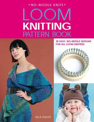 Loom Knitting Pattern Book: 38 Easy, No-Needle Designs for All Loom Knitters 9780312380557